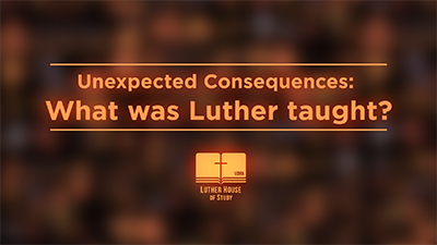 Unexpected Consequences: What Was Luther Taught?
